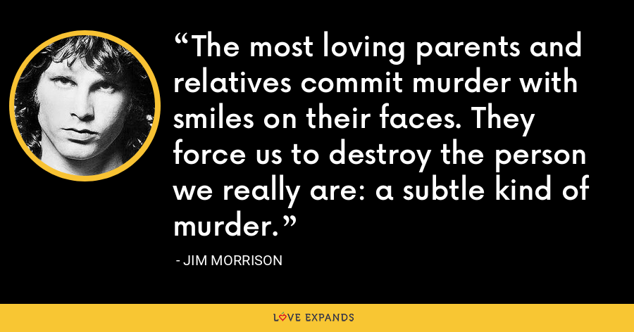 The most loving parents and relatives commit murder with smiles on their faces. They force us to destroy the person we really are: a subtle kind of murder. - Jim Morrison