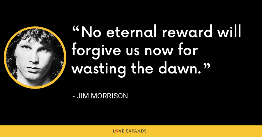 No eternal reward will forgive us now for wasting the dawn. - Jim Morrison