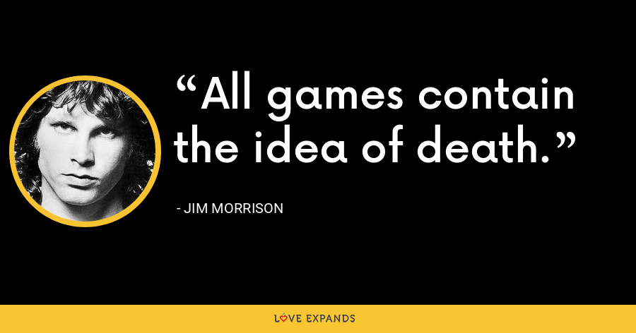 All games contain the idea of death. - Jim Morrison