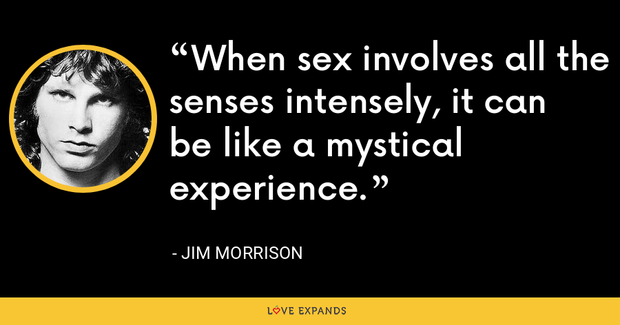 When sex involves all the senses intensely, it can be like a mystical experience. - Jim Morrison