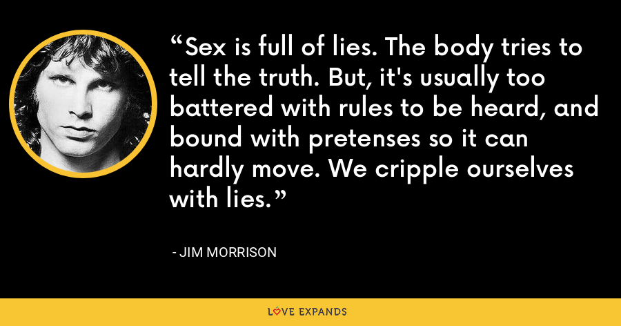 Sex is full of lies. The body tries to tell the truth. But, it's usually too battered with rules to be heard, and bound with pretenses so it can hardly move. We cripple ourselves with lies. - Jim Morrison