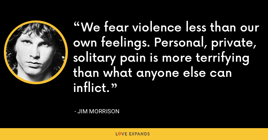We fear violence less than our own feelings. Personal, private, solitary pain is more terrifying than what anyone else can inflict. - Jim Morrison