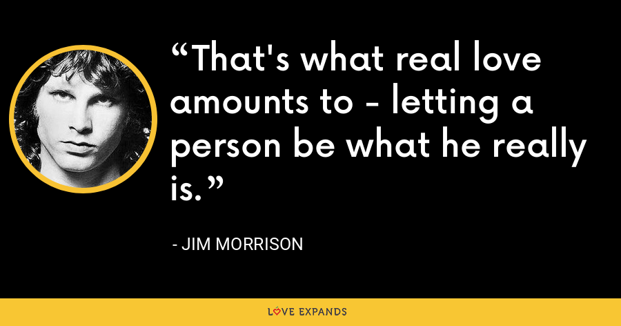 That's what real love amounts to - letting a person be what he really is. - Jim Morrison