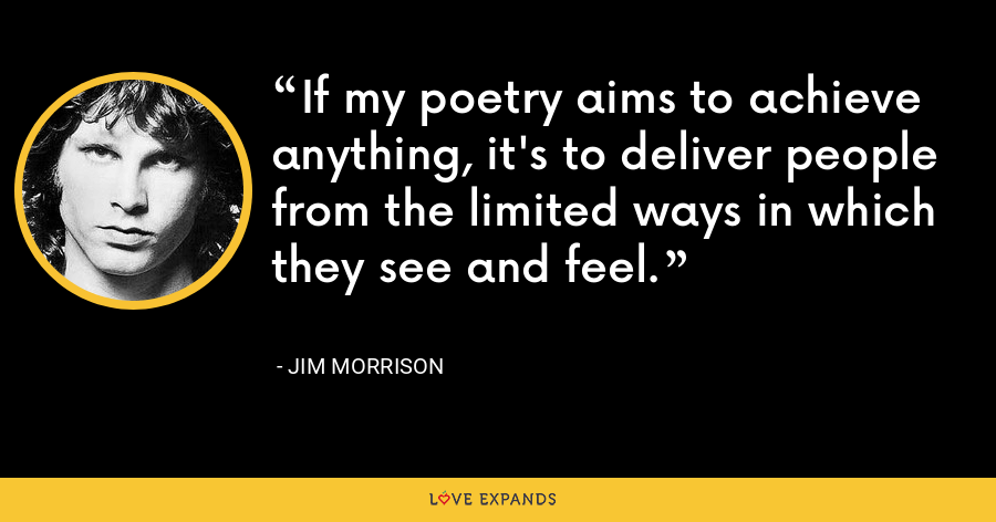 If my poetry aims to achieve anything, it's to deliver people from the limited ways in which they see and feel. - Jim Morrison