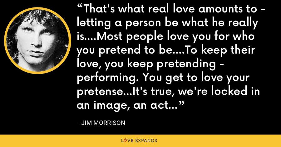 That's what real love amounts to - letting a person be what he really is....Most people love you for who you pretend to be....To keep their love, you keep pretending - performing. You get to love your pretense...It's true, we're locked in an image, an act... - Jim Morrison