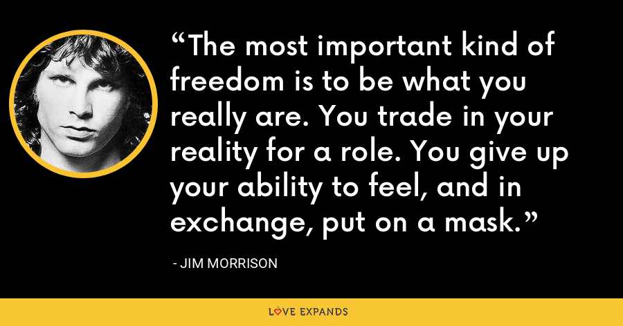 The most important kind of freedom is to be what you really are. You trade in your reality for a role. You give up your ability to feel, and in exchange, put on a mask. - Jim Morrison