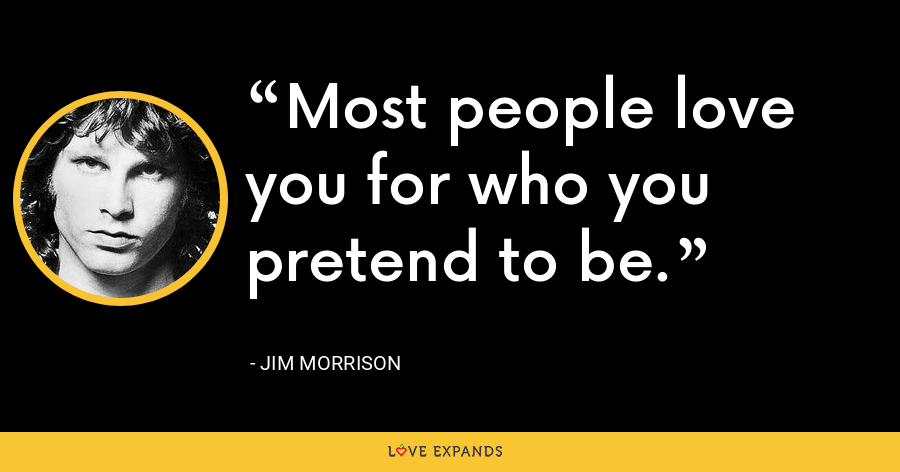 Most people love you for who you pretend to be. - Jim Morrison