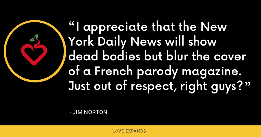I appreciate that the New York Daily News will show dead bodies but blur the cover of a French parody magazine. Just out of respect, right guys? - Jim Norton
