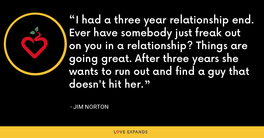 I had a three year relationship end. Ever have somebody just freak out on you in a relationship? Things are going great. After three years she wants to run out and find a guy that doesn't hit her. - Jim Norton