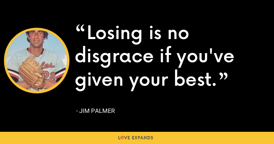 Losing is no disgrace if you've given your best. - Jim Palmer
