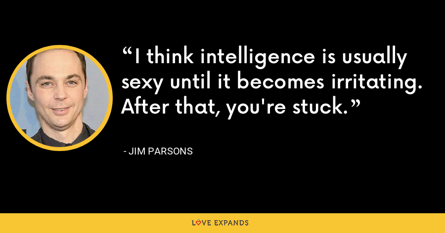 I think intelligence is usually sexy until it becomes irritating. After that, you're stuck. - Jim Parsons