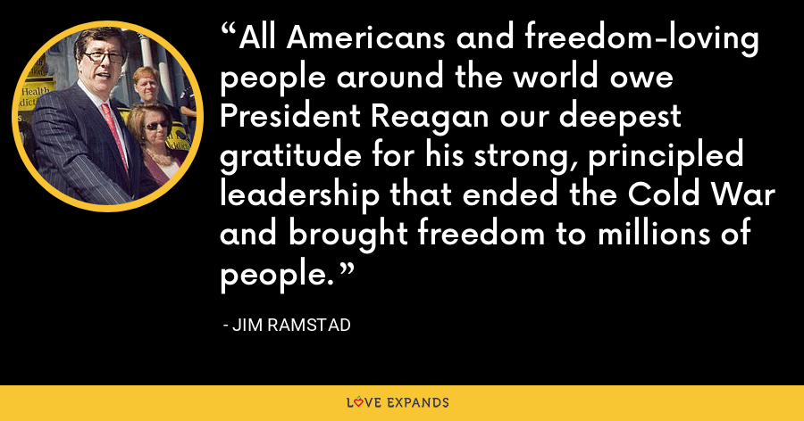 All Americans and freedom-loving people around the world owe President Reagan our deepest gratitude for his strong, principled leadership that ended the Cold War and brought freedom to millions of people. - Jim Ramstad