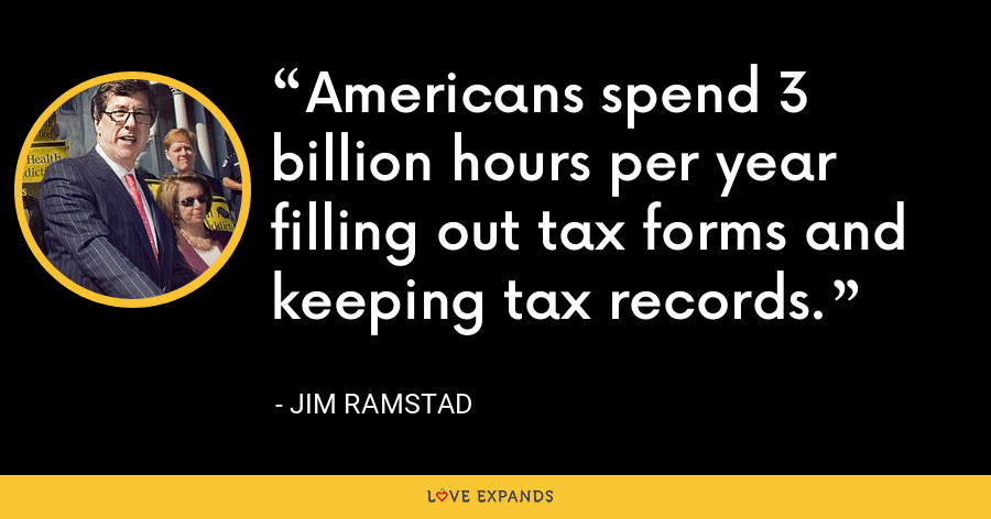 Americans spend 3 billion hours per year filling out tax forms and keeping tax records. - Jim Ramstad