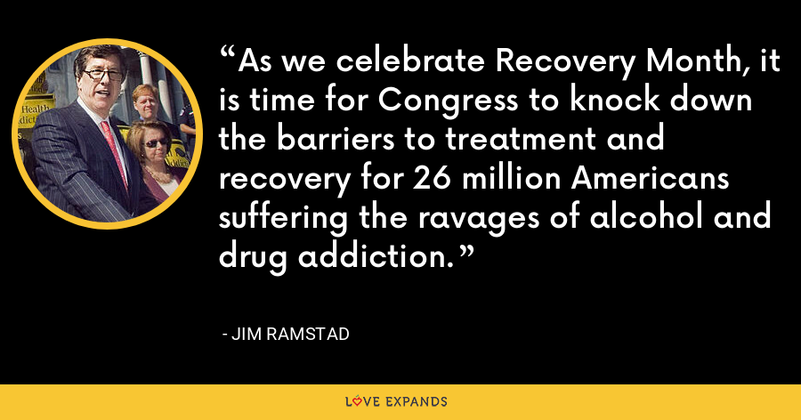 As we celebrate Recovery Month, it is time for Congress to knock down the barriers to treatment and recovery for 26 million Americans suffering the ravages of alcohol and drug addiction. - Jim Ramstad