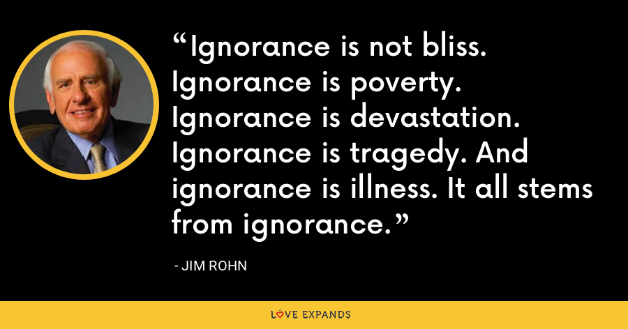 Ignorance is not bliss. Ignorance is poverty. Ignorance is devastation. Ignorance is tragedy. And ignorance is illness. It all stems from ignorance. - Jim Rohn