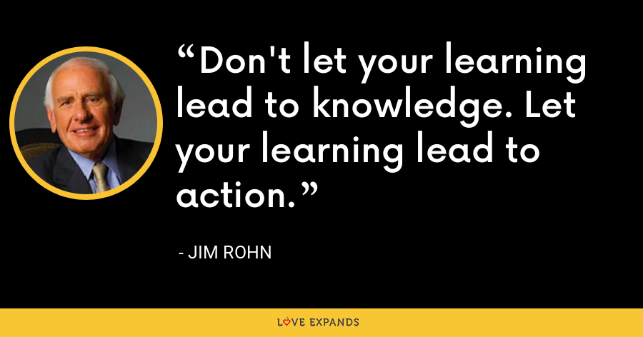 Don't let your learning lead to knowledge. Let your learning lead to action. - Jim Rohn