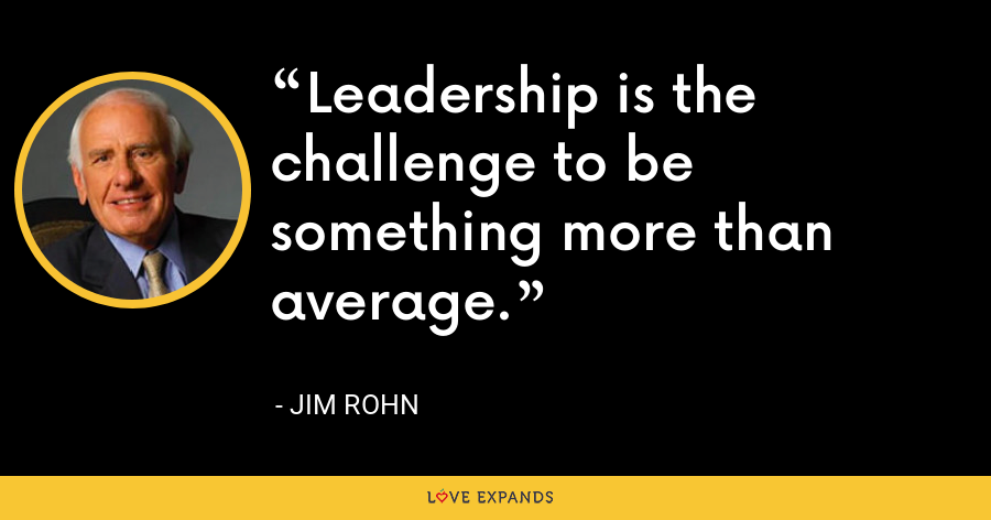 Leadership is the challenge to be something more than average. - Jim Rohn