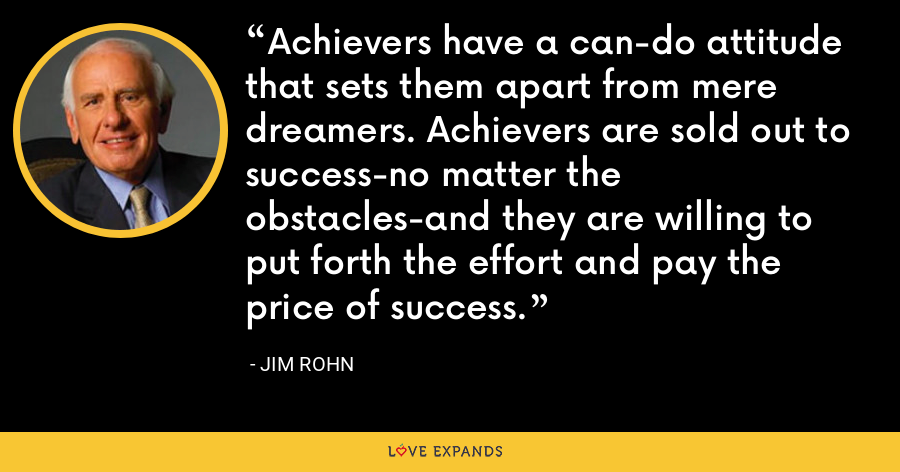 Achievers have a can-do attitude that sets them apart from mere dreamers. Achievers are sold out to success-no matter the obstacles-and they are willing to put forth the effort and pay the price of success. - Jim Rohn