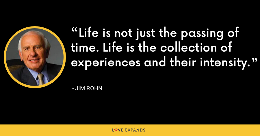 Life is not just the passing of time. Life is the collection of experiences and their intensity. - Jim Rohn