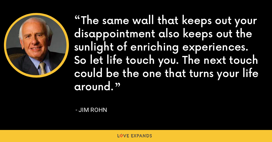 The same wall that keeps out your disappointment also keeps out the sunlight of enriching experiences. So let life touch you. The next touch could be the one that turns your life around. - Jim Rohn