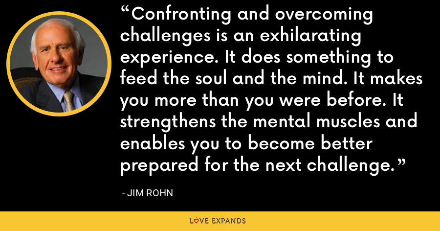 Confronting and overcoming challenges is an exhilarating experience. It does something to feed the soul and the mind. It makes you more than you were before. It strengthens the mental muscles and enables you to become better prepared for the next challenge. - Jim Rohn