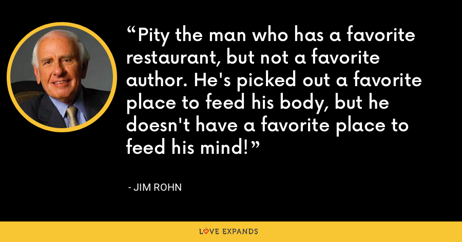 Pity the man who has a favorite restaurant, but not a favorite author. He's picked out a favorite place to feed his body, but he doesn't have a favorite place to feed his mind! - Jim Rohn