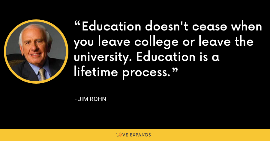 Education doesn't cease when you leave college or leave the university. Education is a lifetime process. - Jim Rohn