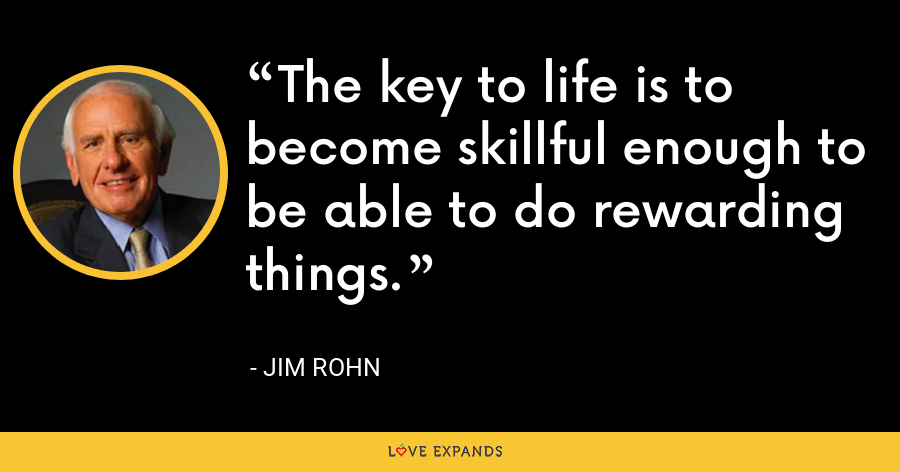 The key to life is to become skillful enough to be able to do rewarding things. - Jim Rohn