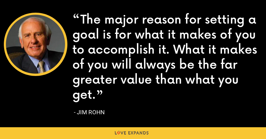 The major reason for setting a goal is for what it makes of you to accomplish it. What it makes of you will always be the far greater value than what you get. - Jim Rohn