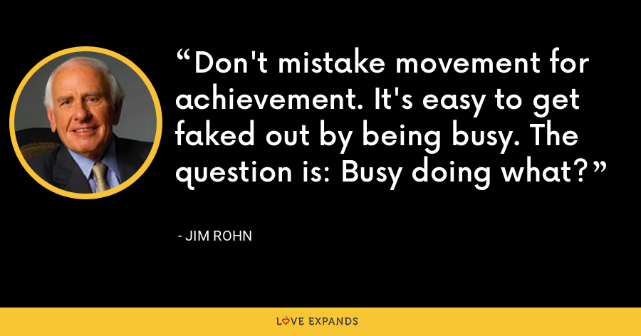 Don't mistake movement for achievement. It's easy to get faked out by being busy. The question is: Busy doing what? - Jim Rohn