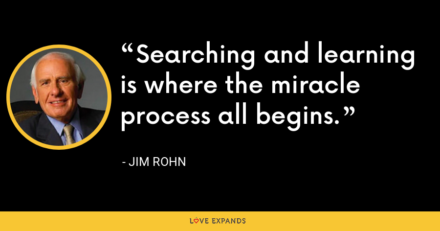 Searching and learning is where the miracle process all begins. - Jim Rohn