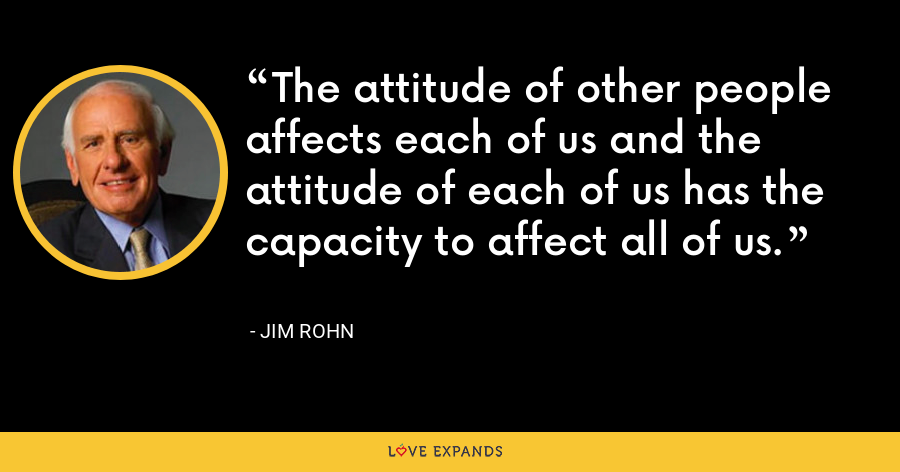 The attitude of other people affects each of us and the attitude of each of us has the capacity to affect all of us. - Jim Rohn