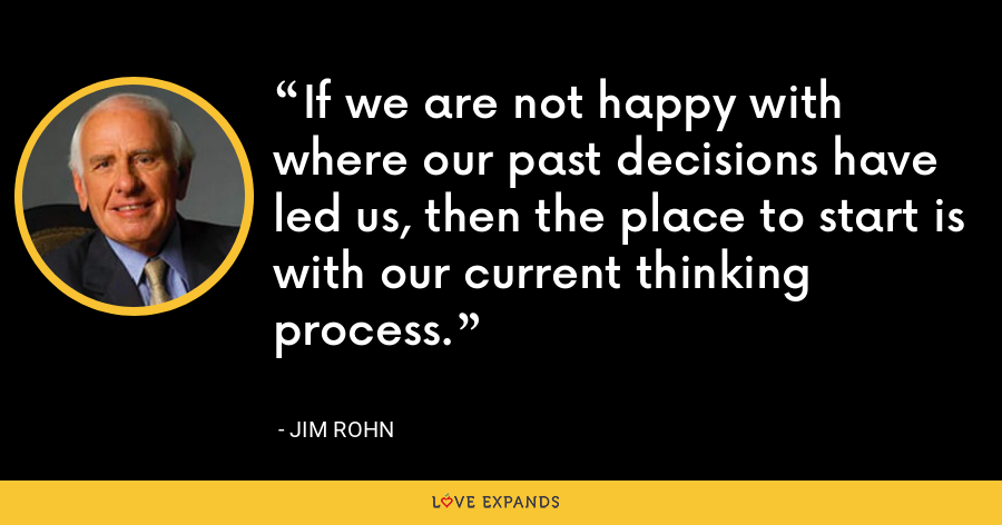 If we are not happy with where our past decisions have led us, then the place to start is with our current thinking process. - Jim Rohn