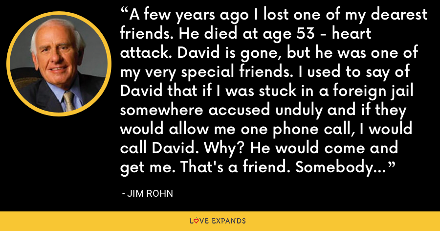 A few years ago I lost one of my dearest friends. He died at age 53 - heart attack. David is gone, but he was one of my very special friends. I used to say of David that if I was stuck in a foreign jail somewhere accused unduly and if they would allow me one phone call, I would call David. Why? He would come and get me. That's a friend. Somebody who would come and get you. - Jim Rohn