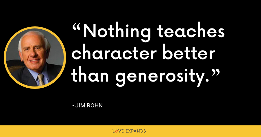Nothing teaches character better than generosity. - Jim Rohn