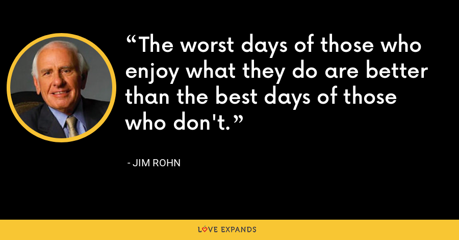 The worst days of those who enjoy what they do are better than the best days of those who don't. - Jim Rohn