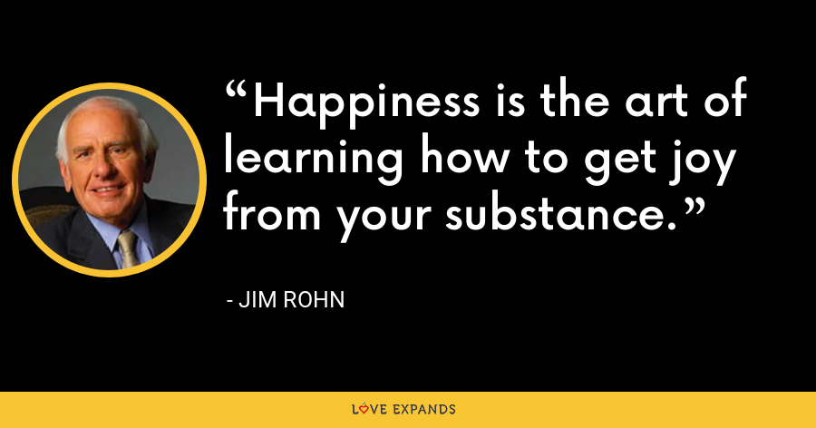 Happiness is the art of learning how to get joy from your substance. - Jim Rohn