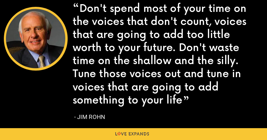 Don't spend most of your time on the voices that don't count, voices that are going to add too little worth to your future. Don't waste time on the shallow and the silly. Tune those voices out and tune in voices that are going to add something to your life - Jim Rohn