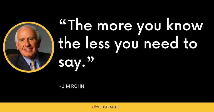 The more you know the less you need to say. - Jim Rohn
