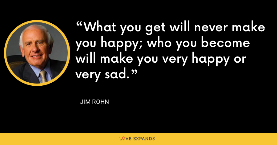 What you get will never make you happy; who you become will make you very happy or very sad. - Jim Rohn