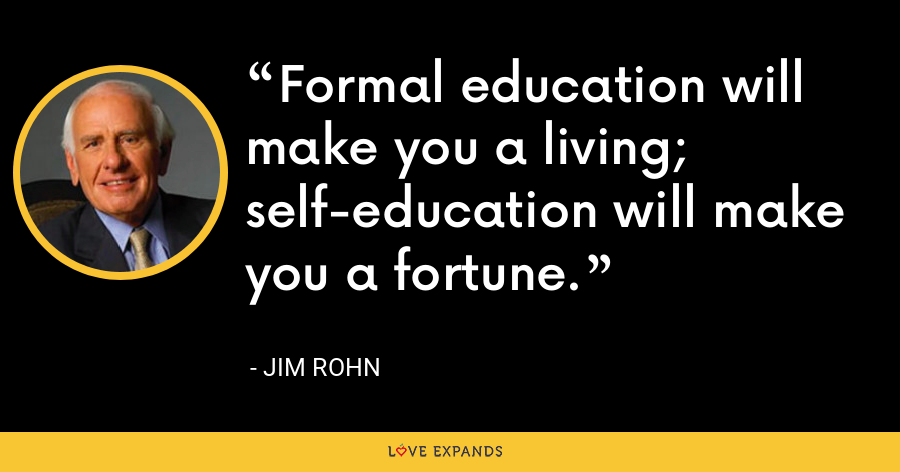 Formal education will make you a living; self-education will make you a fortune. - Jim Rohn