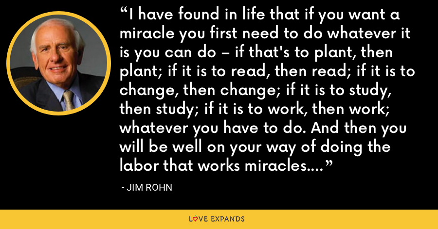 I have found in life that if you want a miracle you first need to do whatever it is you can do – if that's to plant, then plant; if it is to read, then read; if it is to change, then change; if it is to study, then study; if it is to work, then work; whatever you have to do. And then you will be well on your way of doing the labor that works miracles. - Jim Rohn