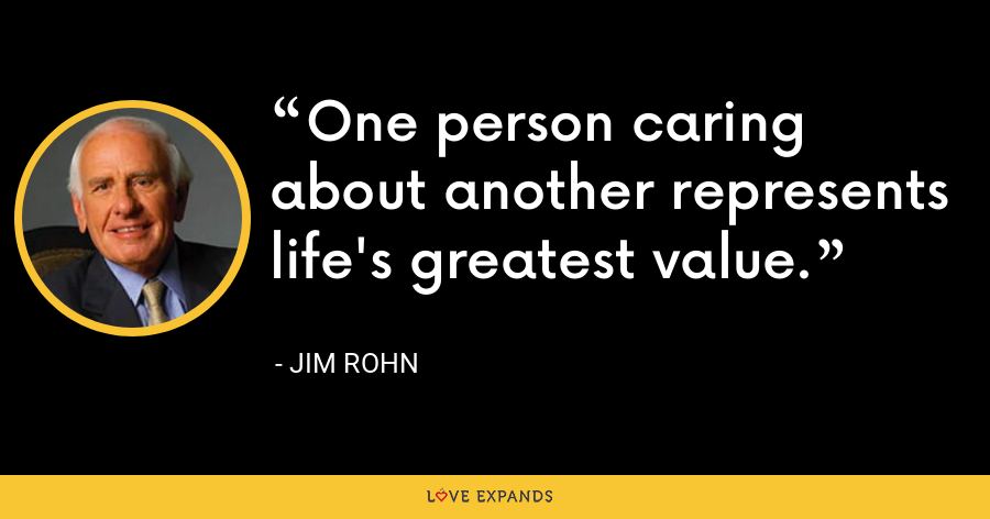 One person caring about another represents life's greatest value. - Jim Rohn