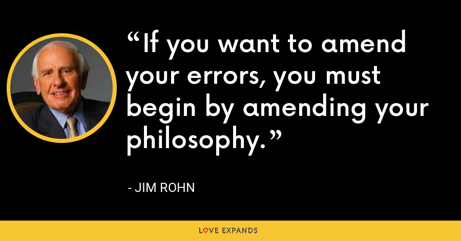 If you want to amend your errors, you must begin by amending your philosophy. - Jim Rohn