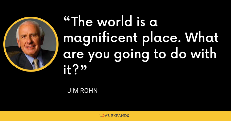 The world is a magnificent place. What are you going to do with it? - Jim Rohn