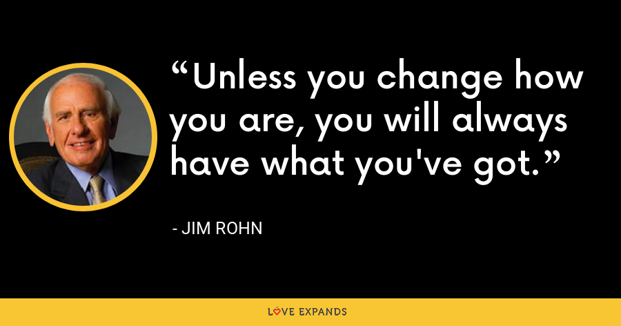 Unless you change how you are, you will always have what you've got. - Jim Rohn
