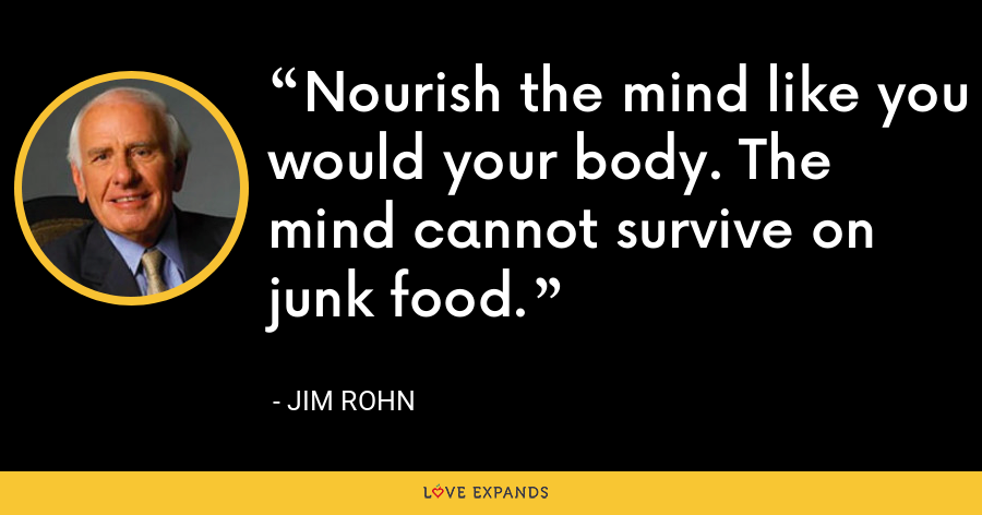 Nourish the mind like you would your body. The mind cannot survive on junk food. - Jim Rohn