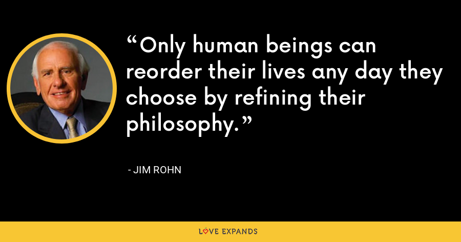 Only human beings can reorder their lives any day they choose by refining their philosophy. - Jim Rohn