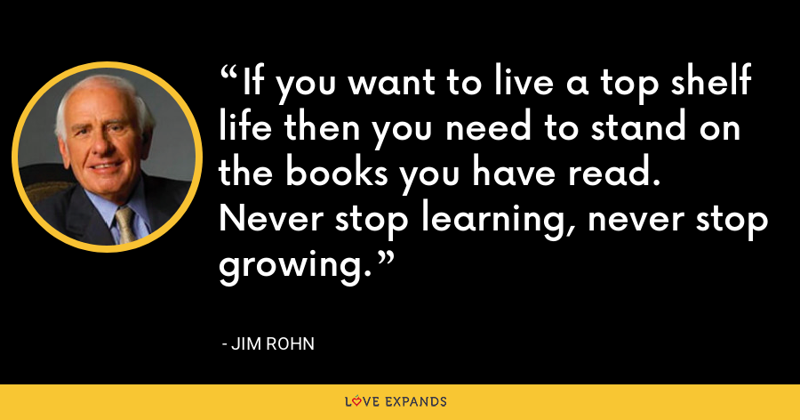If you want to live a top shelf life then you need to stand on the books you have read. Never stop learning, never stop growing. - Jim Rohn