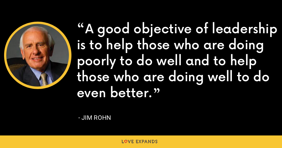 A good objective of leadership is to help those who are doing poorly to do well and to help those who are doing well to do even better. - Jim Rohn